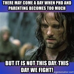 but it is not this day - There may come a day when phd and parenting becomes too much But it is not this day. This day we fight!
