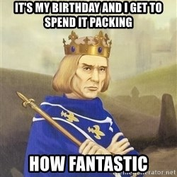 Disdainful King - it's my birthday and i get to spend it packing how fantastic