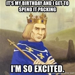 Disdainful King - it's my birthday and i get to spend it packing i'm so excited.