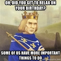 Disdainful King - oh, did you get to relax on your birthday? some of us have more important things to do
