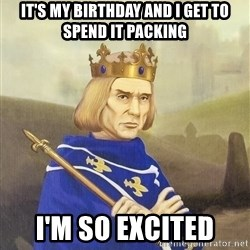 Disdainful King - it's my birthday and i get to spend it packing i'm so excited