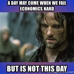 but it is not this day - A Day may come when we fail economics hard but is not this day