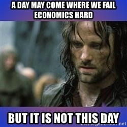 but it is not this day - a day may come where we fail economics hard but it is not this day