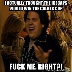 Fuck me right - I actually thought the IceCaps would win the Calder Cup Fuck me, right?!