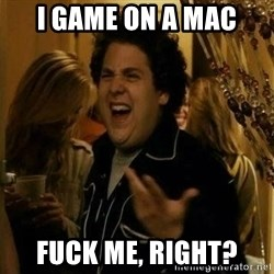 Fuck me right - I game on a mac fuck me, right?