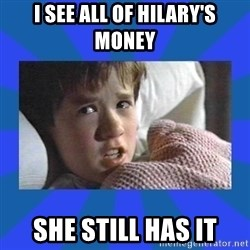 i see dead people - I see all of Hilary's money She still has it