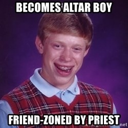 Bad Luck Brian - BECOMES ALTAR BOY FRIEND-ZONED BY PRIEST