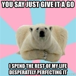 Perfection Polar Bear - you say just give it a go i spend the rest of my life desperately perfecting it