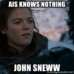 Ygritte knows more than you - AIS KNOWS NOTHING JOHN SNEWW