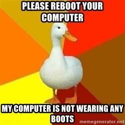 Technologically Impaired Duck - please reboot your computer my computer is not wearing any boots