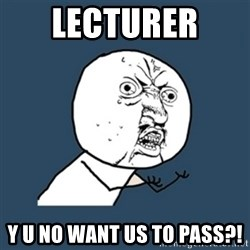 y u no work - LECTURER  Y U NO WANT US TO PASS?!