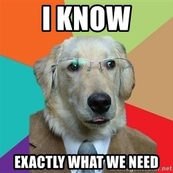 Business Dog - I know exactly what we need