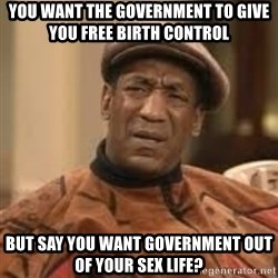 Confused Bill Cosby  - you want the government to give you free birth control but say you want government out of your sex life?