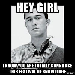 Hey Girl (Joseph Gordon-Levitt) - hey girl i know you are totally gonna ace this festival of knowledge