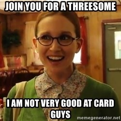 Sexually Oblivious Female - join you for a threesome i am not very good at card guys