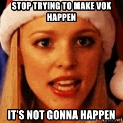 trying to make fetch happen  - stop trying to make vox happen it's not gonna happen