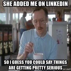 so i guess you could say things are getting pretty serious - she added me on linkedin so i guess you could say things are getting pretty serious
