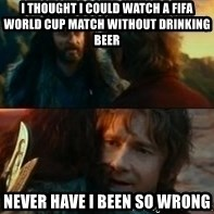 Never Have I Been So Wrong - i thought i could watch a fifa world cup match without drinking beer never have i been so wrong