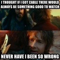 Never Have I Been So Wrong - I thought if I got cable there would always be something good to watch Never have I been so wrong