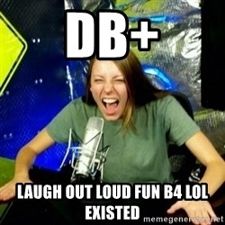 Unfunny/Uninformed Podcast Girl - DB+ laugh out loud fun b4 lol existed