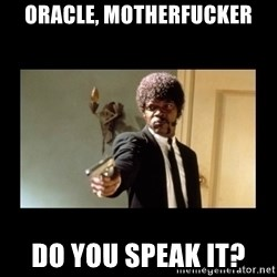 ENGLISH DO YOU SPEAK IT - ORACLE, MOTHERFUCKER DO YOU SPEAK IT?
