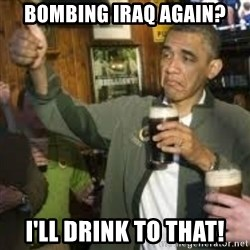 obama beer - bombing iraq again? i'LL drink to that!