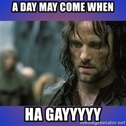 but it is not this day - a day may come when ha gayyyyy