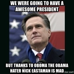 Mitt Romney Meme - We were going to have a awesome president But thanks to oboma the Obama hater NICK EASTAMAN IS MAD