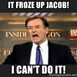 Angry Bill O'Reilly - It froze up jacob! I can't do it!