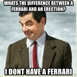 MR bean - Whats the difference between a Ferrari and an erection? I dont have a Ferrari