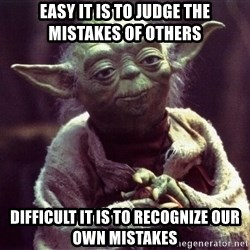 Yoda - Easy it is to judge the mistakes of others difficult it is to recognize our own mistakes