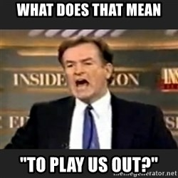 """Angry Bill O'Reilly - what does that mean """"to play us out?"""""""