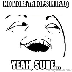 Yeah sure - no more troops in iraq yeah, sure...