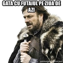 Brace Yourself Winter is Coming. - Gata cu futaiul pe ziua de azi