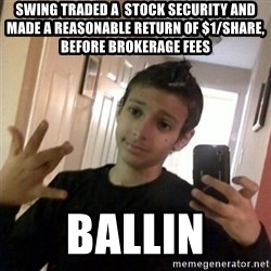 Thug life guy - swing traded a  stock security and made a reasonable return of $1/share, before brokerage fees ballin
