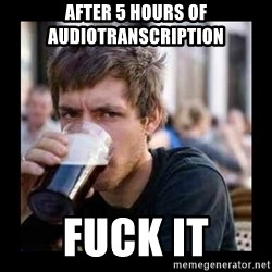 Bad student - after 5 hours of audiotranscription  fuck it