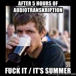 Bad student - after 5 hours of audiotranskription fuck it / it's summer