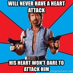 Chuck Norris  - WILL NEVER HAVE A HEART ATTACK HIS HEART WON'T DARE TO ATTACK HIM