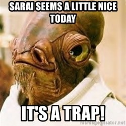 Its A Trap - sarai seems a little nice today it's a trap!