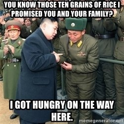 Hungry Kim Jong Un - You know those ten grains of rice i promised you and your family? i got hungry on the way here.