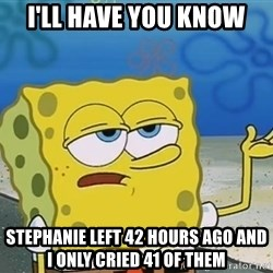 I'll have you know Spongebob - I'll have you know Stephanie left 42 hours ago and I only cried 41 of them