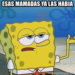 I'll have you know Spongebob - ESAS MAMADAS YA LAS HABIA