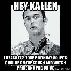 Hey Girl (Joseph Gordon-Levitt) - hey kallen i heard it's your birthday so let's curl up on the couch and watch pride and prejudice