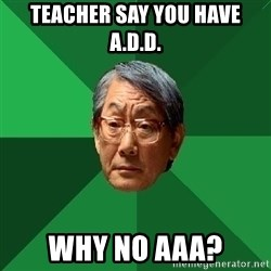 High Expectations Asian Father - Teacher say you have a.d.d. why no aaa?