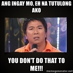 Willie Revillame me - ang ingay mo, eh na tutulong ako You don't do that to me!!!