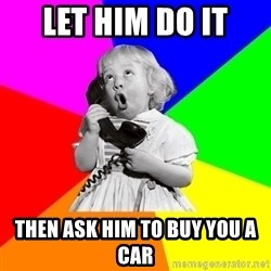 ill informed 1950s advice child - let him do it then ask him to buy you a car