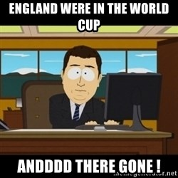 and they're gone - England were in the world cup Andddd there gone !
