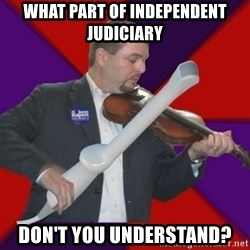 FiddlingRapert - what part of independent judiciary don't you understand?