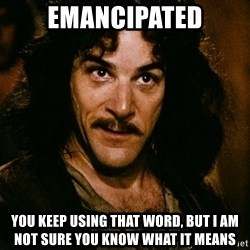Inigo Montoya - EMANCIPATED YOU KEEP USING THAT WORD, BUT I AM NOT SURE YOU KNOW WHAT IT MEANS