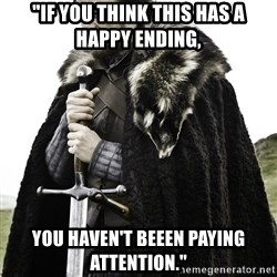 "Ned Stark - ""If you think this has a happy ending, you haven't beeen paying attention."""